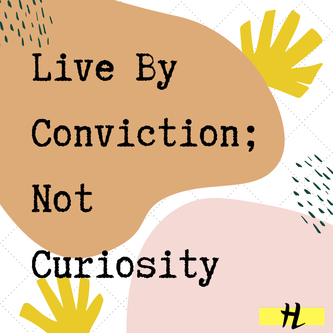 Live By Conviction, Not Curiosity