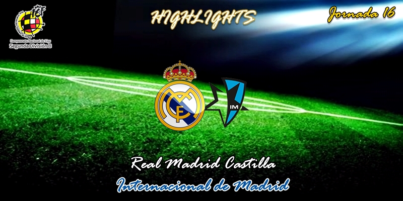 VÍDEO | Highlights | Real Madrid Castilla vs Internacional de Madrid | 2ª División B – Grupo I | Jornada 16