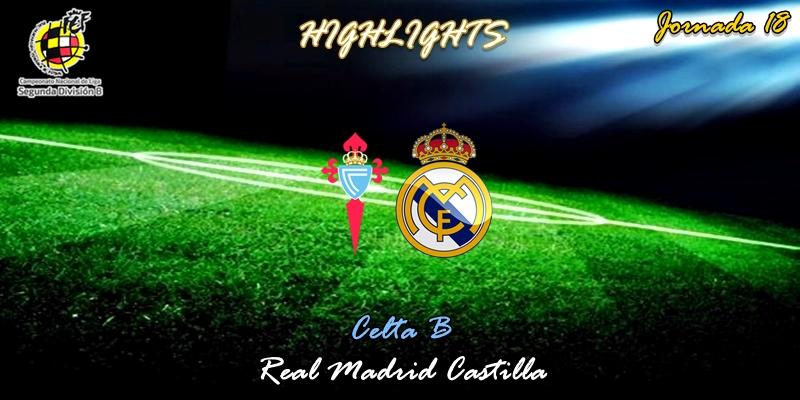 VÍDEO   Highlights   Celta B vs Real Madrid Castilla   2ª División B   Grupo I   Jornada 18