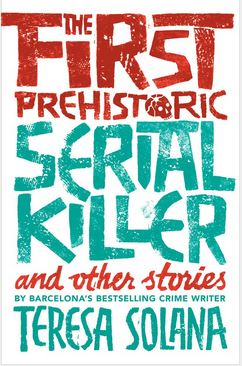 The First Prehistoric Serial Killer & other stories     By Teresa Solana