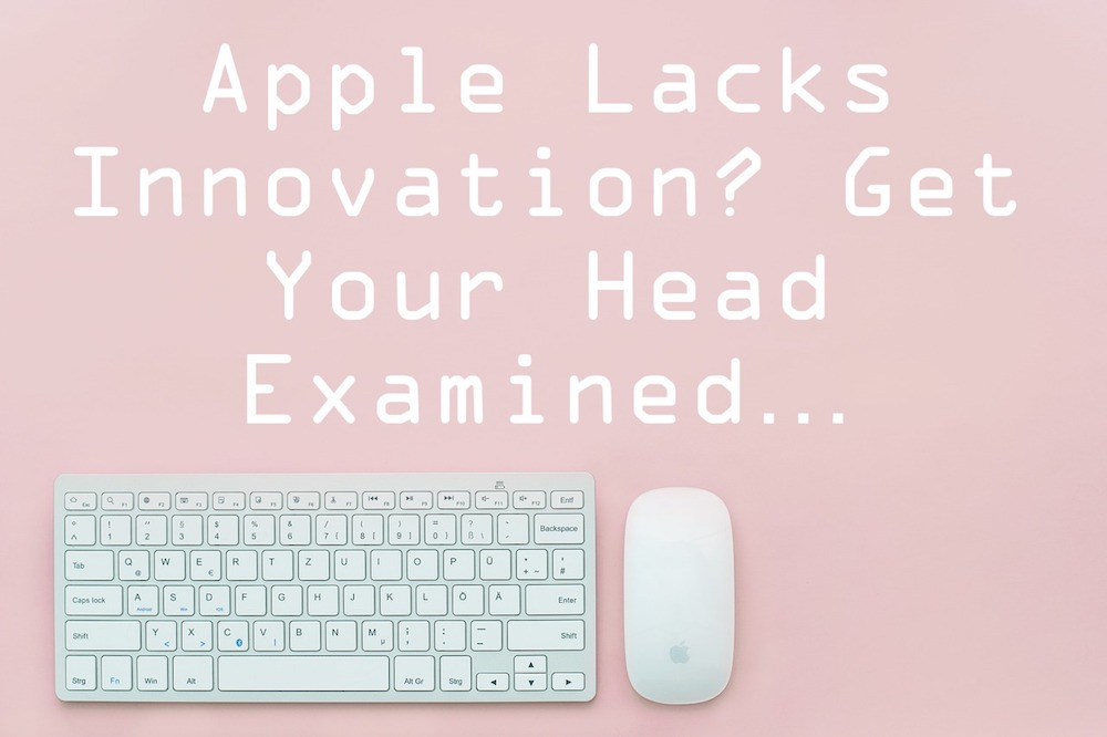 Apple lacks innovation? Get your head examined