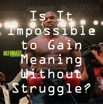 Is It Impossible to Gain Meaning Without Struggle?