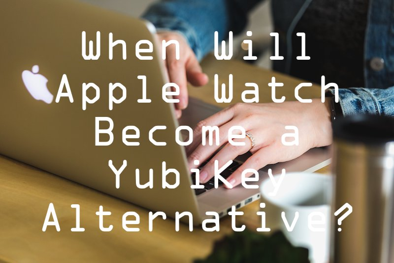 when will Apple Watch become YubiKey alternative?