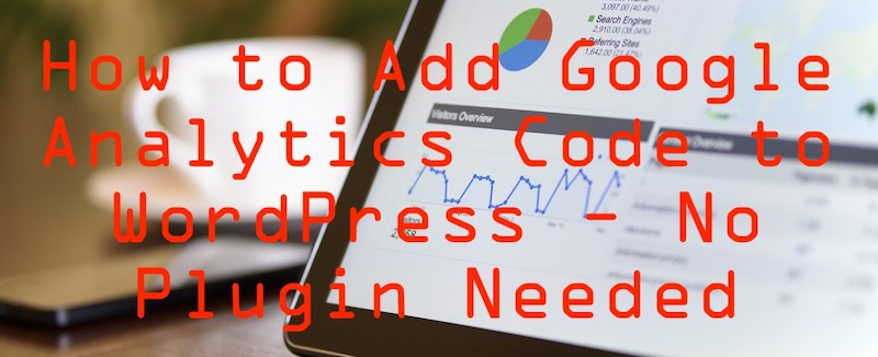 How to add Google Analytics tracking code to your WordPress site without a plugin