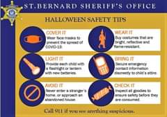 Image may contain: text that says 'JAMESPOHLNARN ST.BERNARD SHERIFF'S OFFICE HALLOWEEN SAFETY TIPS COVER IT Wear face masks to prevent the spread of COVID-19. WEAR IT Buy costumes that are bright, reflective and flame-resistant. LIGHT IT Provide each child with a flashlight or lantern with new batteries. BRING IT Secure emergency gency contact information discreetly to child attire. AVOID IT Never enter a stranger S home, or approach an abandoned house. CHECK IT Inspect all goodies to ensure safety before they are consumed. Call 911 if you see anything suspicious.'