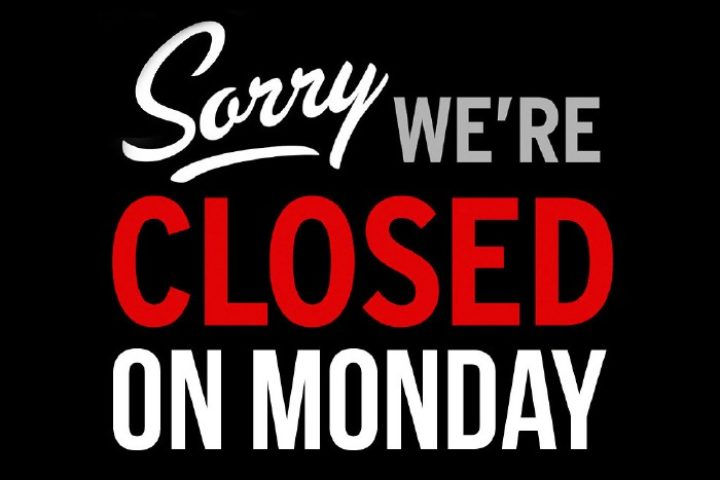 Sorry we're closed on Monday.