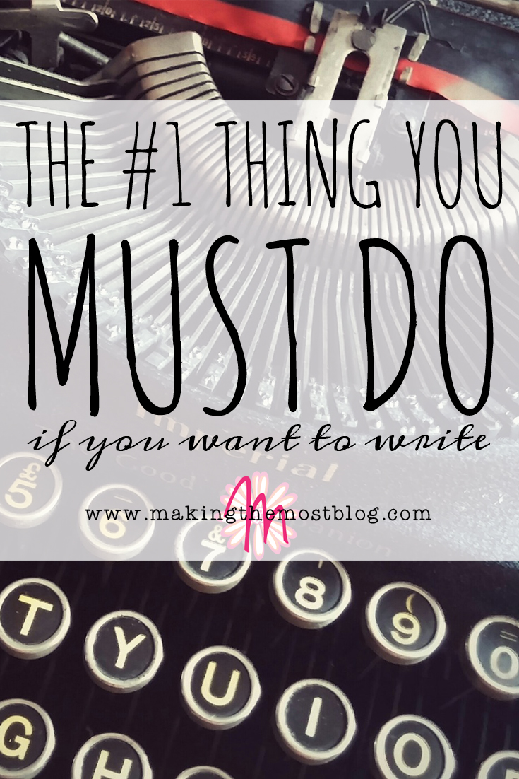 The #1 Thing You MUST Do if You Want to Write   Making the Most Blog