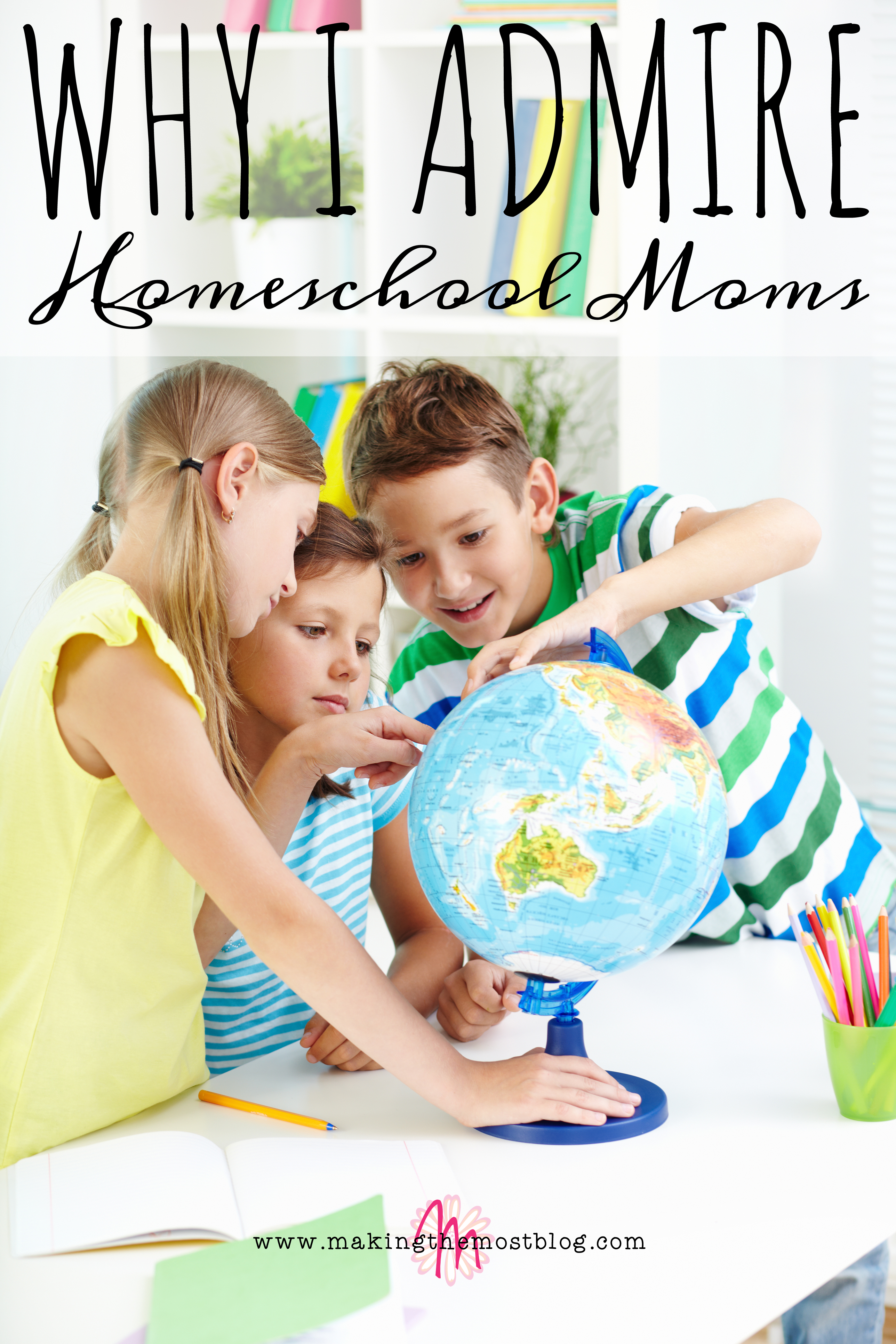 Why I Admire Homeschool Moms | Making the Most Blog