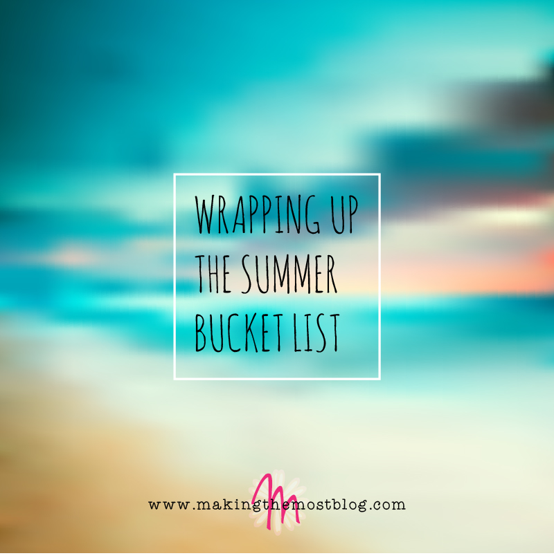 Wrapping Up the Summer Bucket List | Making the Most Blog
