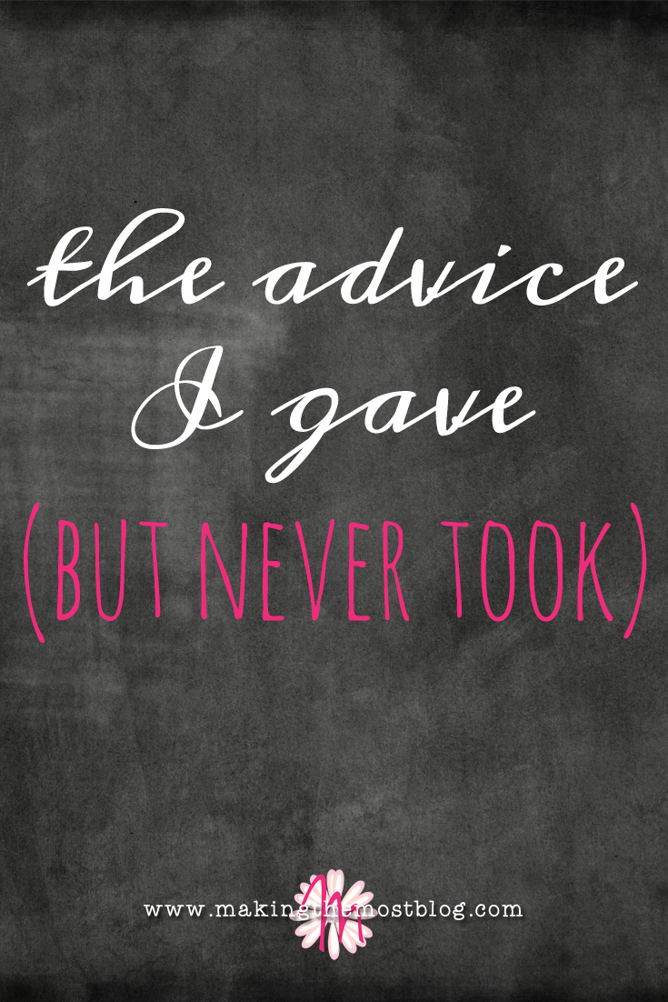 The Advice I Gave (But Never Took)