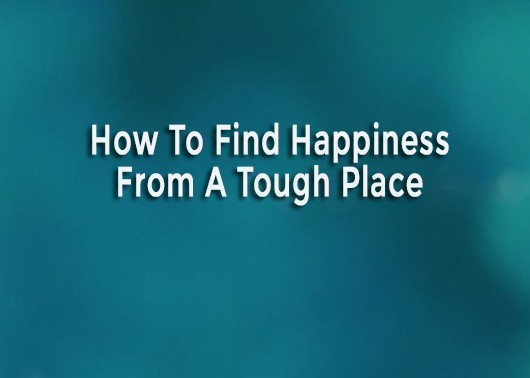 How to Find Happiness from a Tough Place