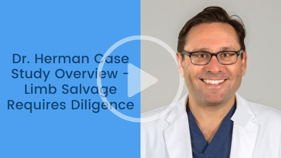 Dr. Herman Case Study Overview - Limb Salvage Requires Diligence
