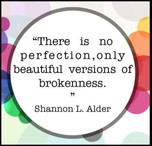 """picture with quote """"there is no perfection, only beautiful versions of brokenness"""" with colored circles in the background."""