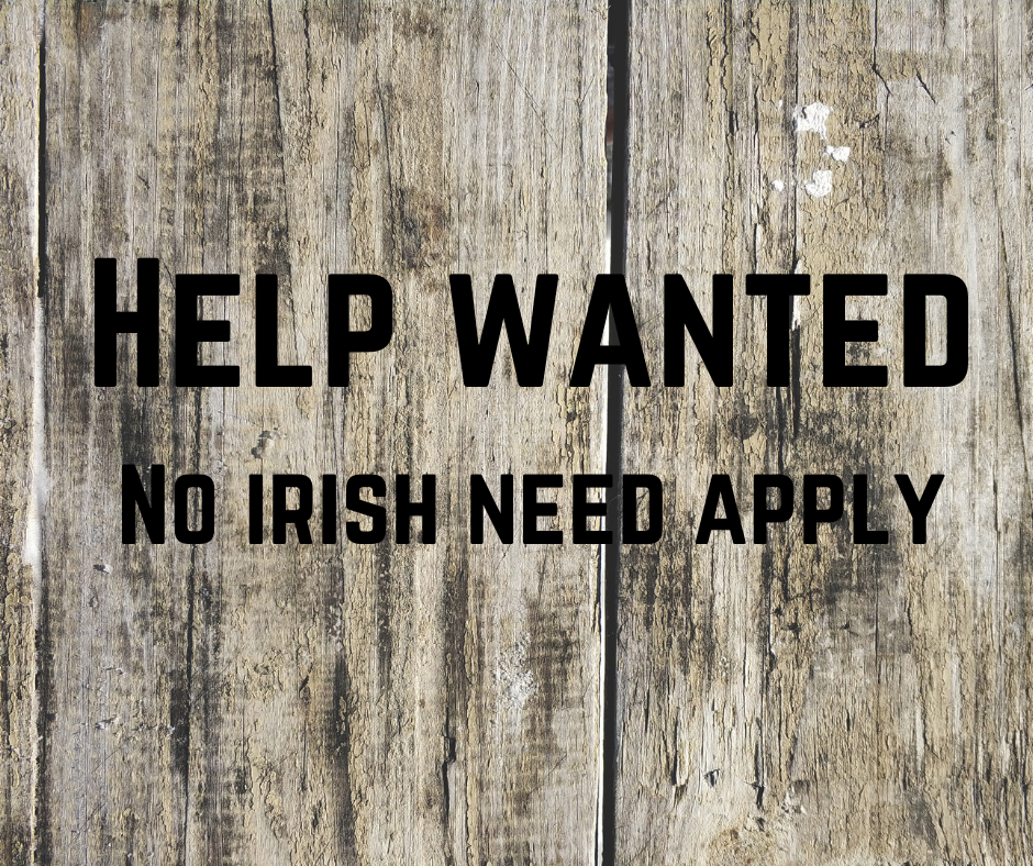 A sign you would see back in the 1900's - Help wanted no Irish need apply