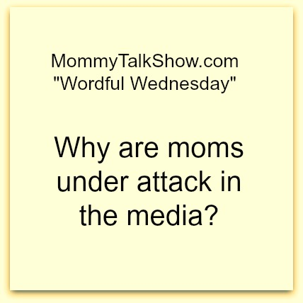 Why are moms under attack in the media? ~ MommyTalkShow.com