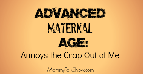 """""""Advanced Maternal Age"""": Annoys the Crap Out of Me! ~ MommyTalkShow.com"""