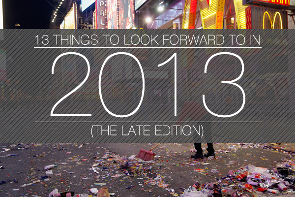13 Things To Look Forward To In 2013 (The Late Edition)