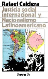 Rafael Caldera - Justicia social internacional y Nacionalismo latinoamericano