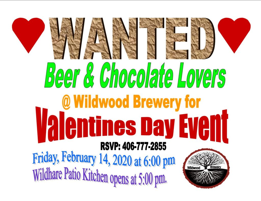 Wanted beer and chocolate lovers at Wildwood Brewery for Valentines day celebration. With two red hearts and Wildwood Brewery logo. Please make your reservation at Wildwood Brewery by calling 406-777-2855. The event starts at six pm. Wildhare Patio Kitchen serving pizza from five pm to seven pm everyday except Monday.