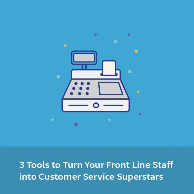 3 Tools to Turn Your Front Line Staff into Customer Service Superstars