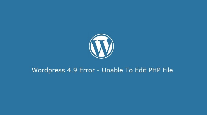 Wordpress 4.9 Error - Unable to Edit File in Wordpress Editor