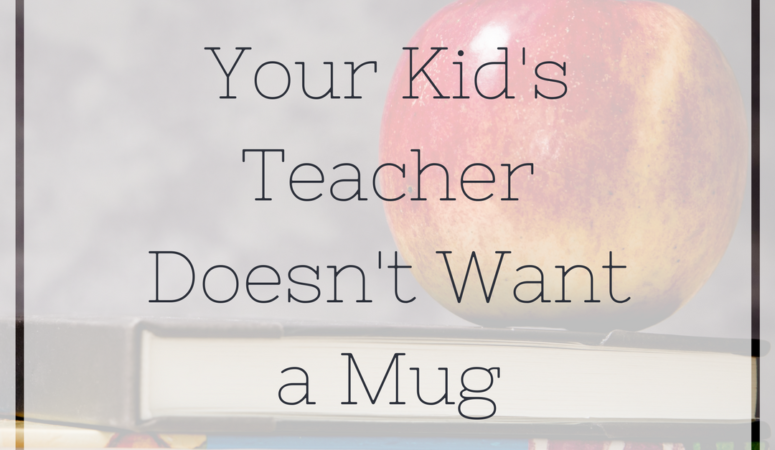 Your Kid's Teacher Doesn't Want a Mug