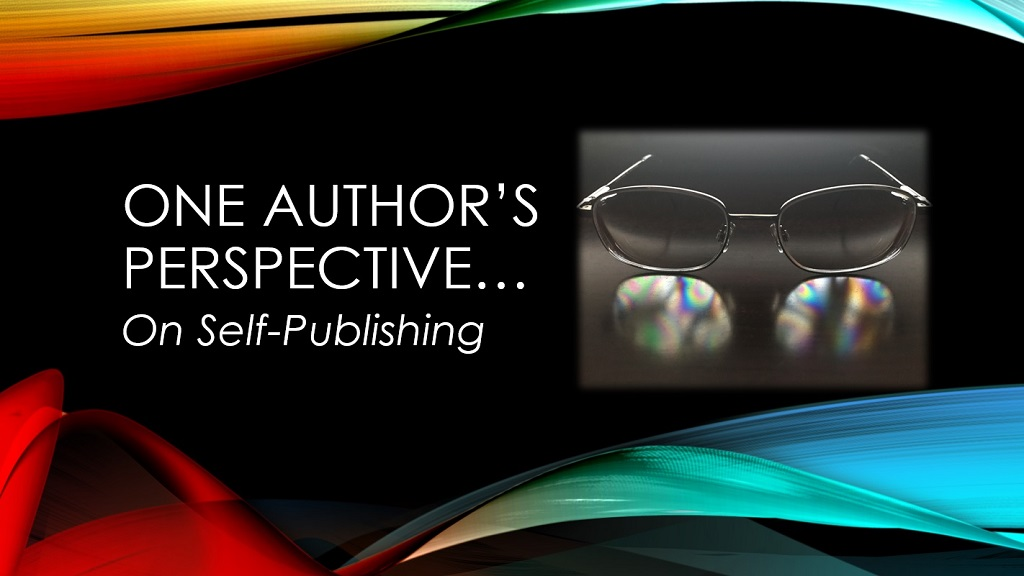 ONE AUTHOR'S PERSPECTIVE… On Self-Publishing