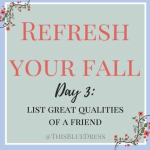 Refresh Your Fall Day 3- List Great Qualities of a Friend