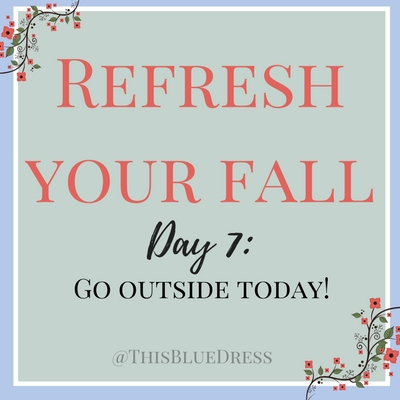 Refresh Your Fall Day 7- Go outside today