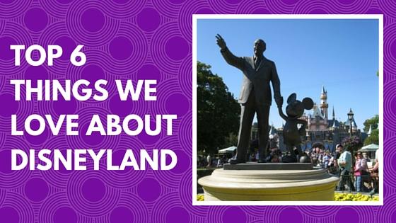 Top 6 Things We Love About Disneyland