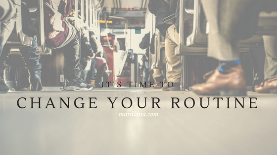 Time to change your routine