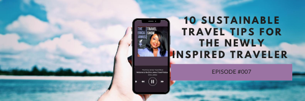 Episode 8:  10 Sustainable Travel Tips for the Newly Inspired Traveler