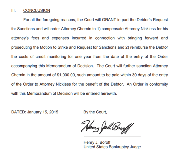 The concluding paragraph of a 2015 order issued by a U.S. Bankruptcy Judge. CONCLUSION For all the foregoing reasons, the Court will GRANT in part the Debtor's Request for Sanctions and will order Attorney Chernin to 1) compensate Attorney Nickless for his attorney's fees and expenses incurred in connection with bringing forward and prosecuting the Motion to Strike and Request for Sanctions and 2) reimburse the Debtor the costs of credit monitoring for one year from the date of the entry of the Order accompanying this Memorandum of Decision. The Court will further sanction Attorney Chernin in the amount of $1,000.00, such amount to be paid within 30 days of the entry of the Order to Attorney Nickless for the benefit of the Debtor. An Order in conformity with this Memorandum of Decision will be entered herewith.