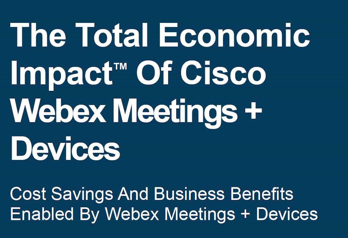 The Total Economic Impact™ Of Cisco Webex Meetings + Devices