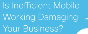 Is Inefficient Mobile Working Damaging Your Business?