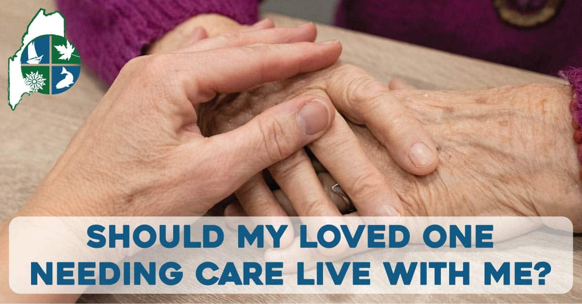 Should My Loved One Needing Care Live With Me