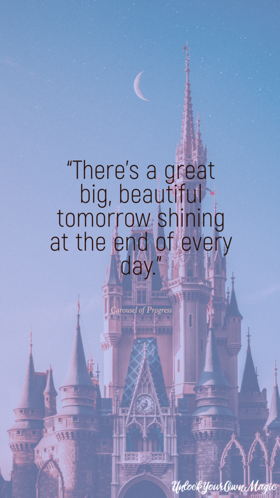 """There's a great big, beautiful tomorrow shining at the end of every day."" - Carousel of Progress"