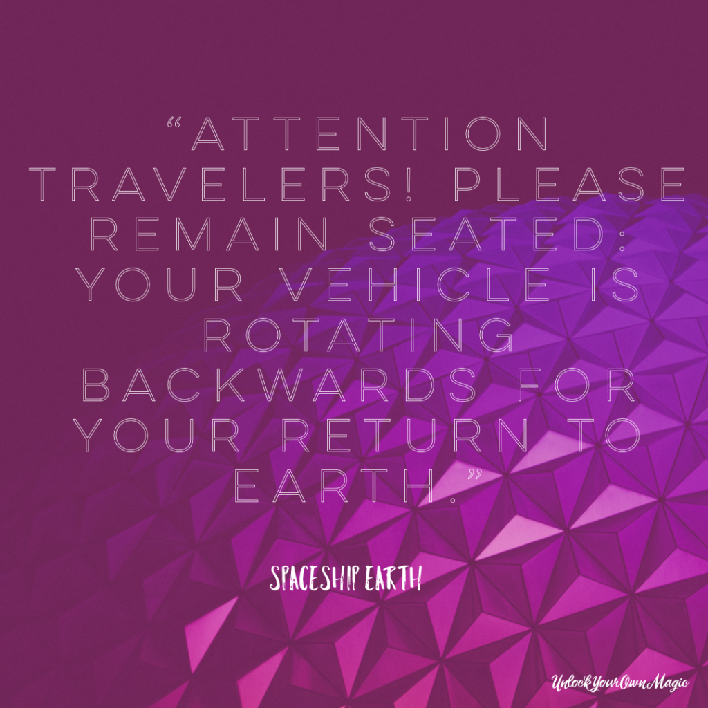 """Attention travelers! Please remain seated: your vehicle is rotating backwards for your return to Earth."" – Spaceship Earth"