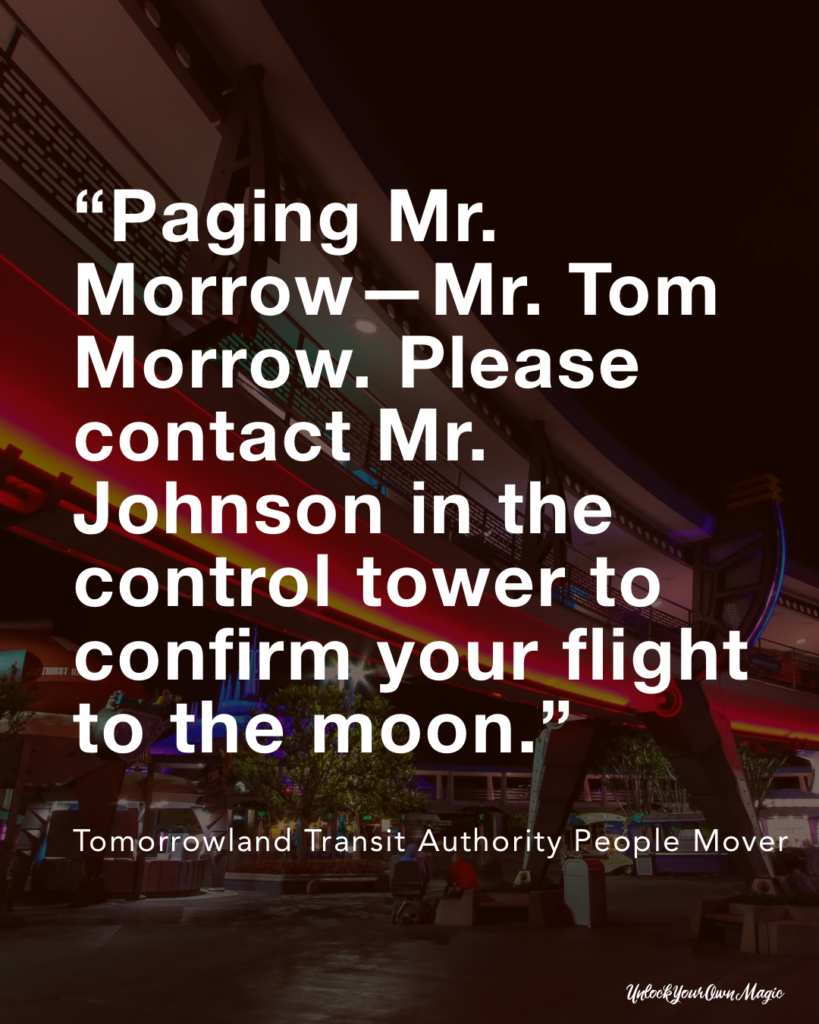 """Paging Mr. Morrow—Mr. Tom Morrow. Please contact Mr. Johnson in the control tower to confirm your flight to the moon."" – Tomorrowland Transit Authority People Mover"