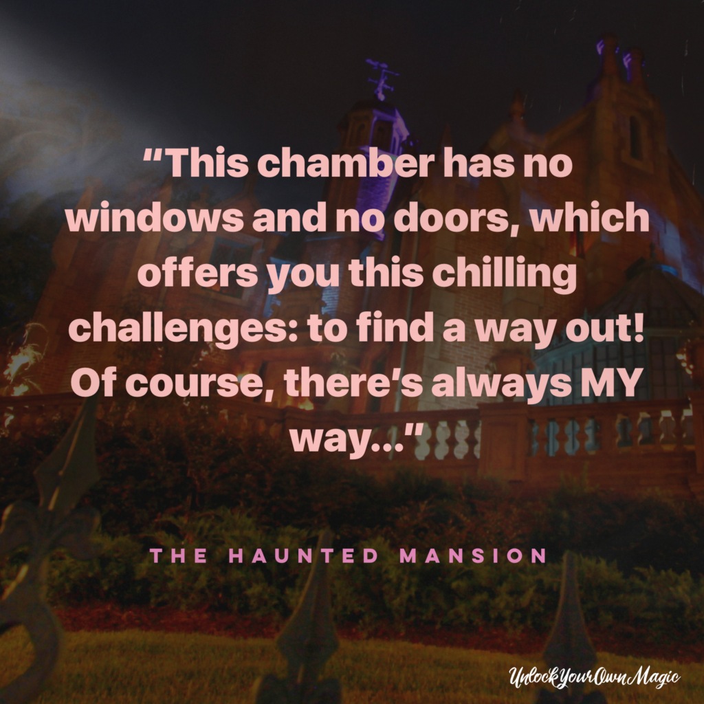 """This chamber has no windows and no doors, which offers you this chilling challenges: to find a way out! Of course, there's always MY way…"" - The Haunted Mansion"