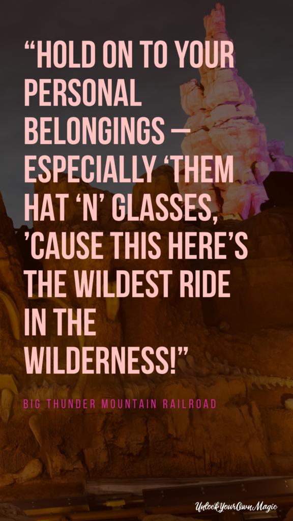 """Hold on to your personal belongings – especially 'them hat 'n' glasses, 'cause this here's the wildest ride in the wilderness!"" - Big Thunder Mountain Railroad"