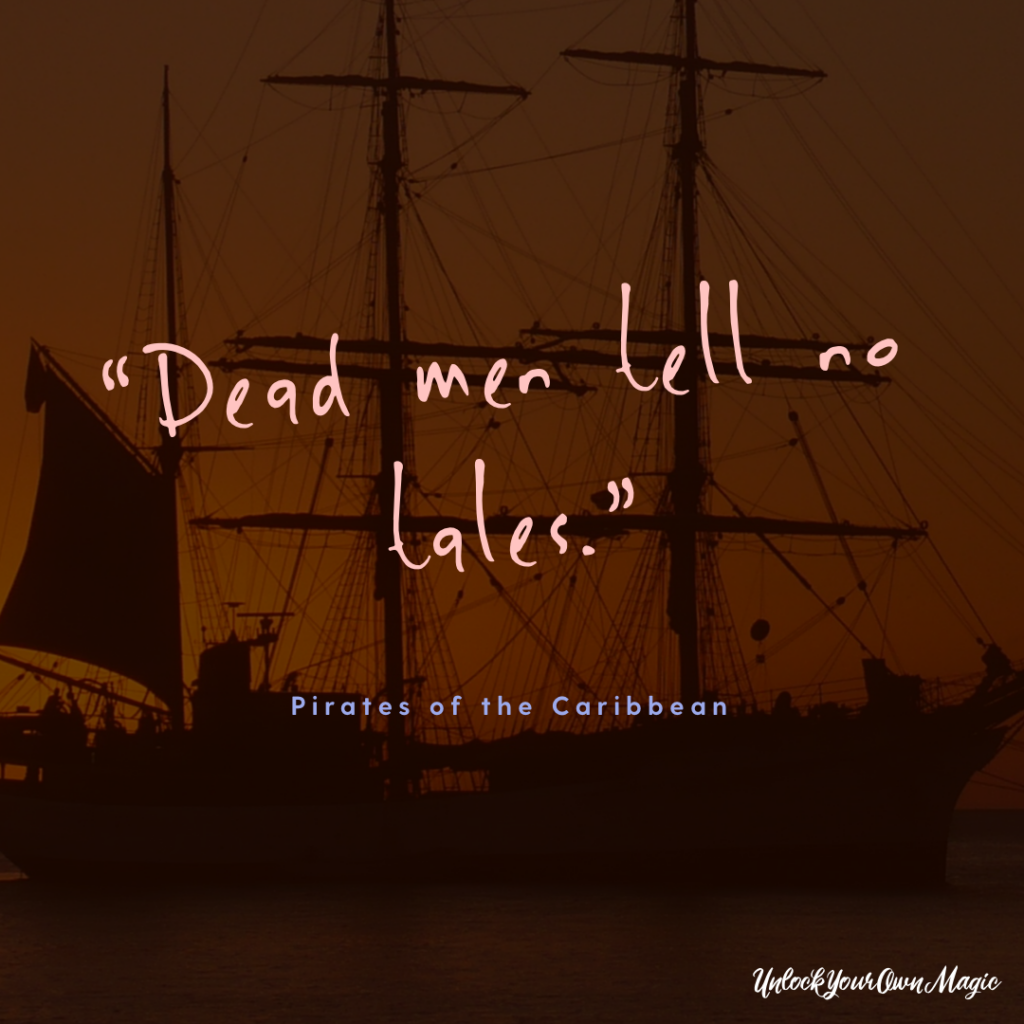 """Dead men tell no tales."" – Pirates of the Caribbean"