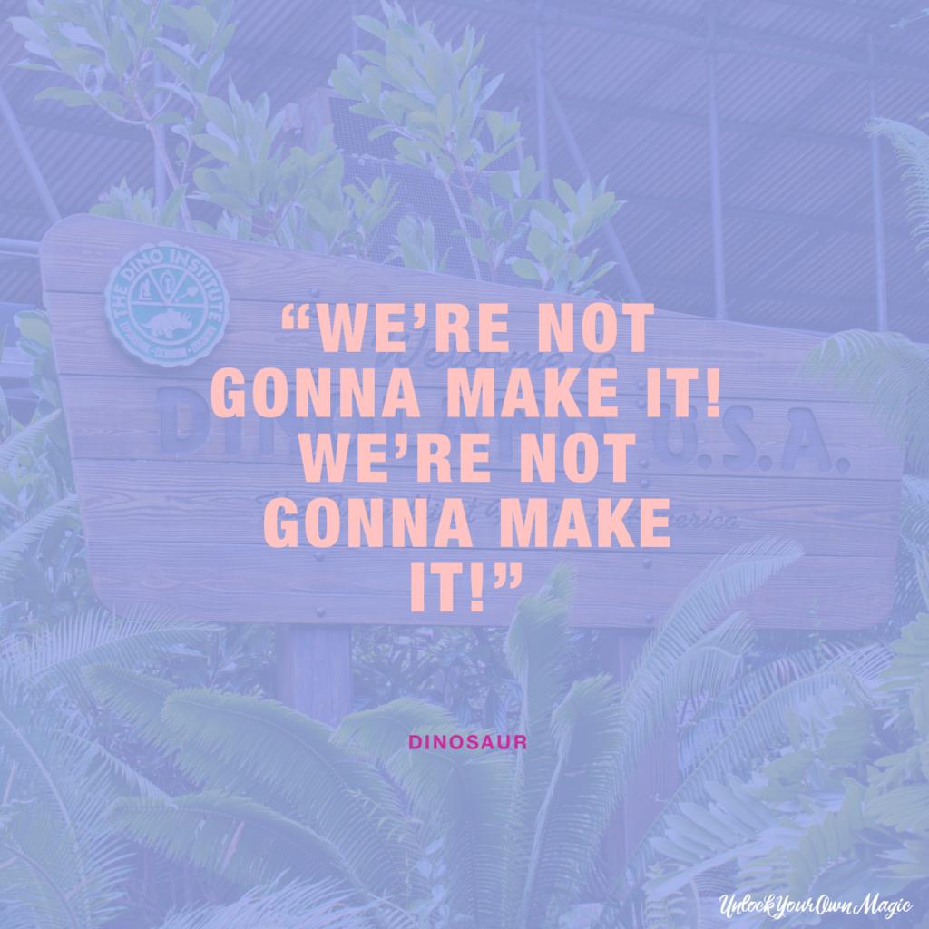 """We're not gonna make it! We're not gonna make it!"" – Dinosaur"