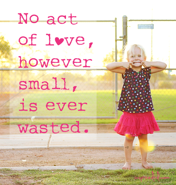 No act of love, however small is ever wasted. (via InspiredRD.com)
