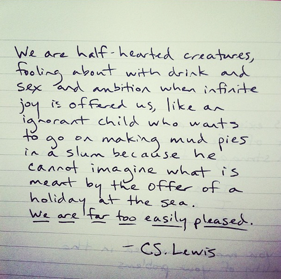 Far too easily pleased... C.S. Lewis quote