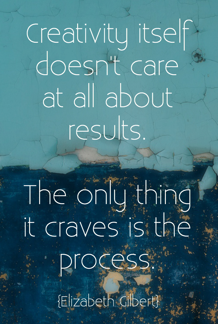 Creativity doesn't care at all about results, the only thing it craves is the process.