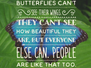 """Picture of butterfly with text """"BUTTERFLIES CAN'T SEE THEIR WINGS. THEY CAN'T SEE HOW BEAUTIFUL THEY ARE, BUT EVERYONE ELSE CAN. PEOPLE ARE LIKE THAT TOO."""""""