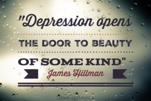 "Text """"Depression opens THE DOOR TO BEAUTY OF SOME KIND"" James Hillman"""