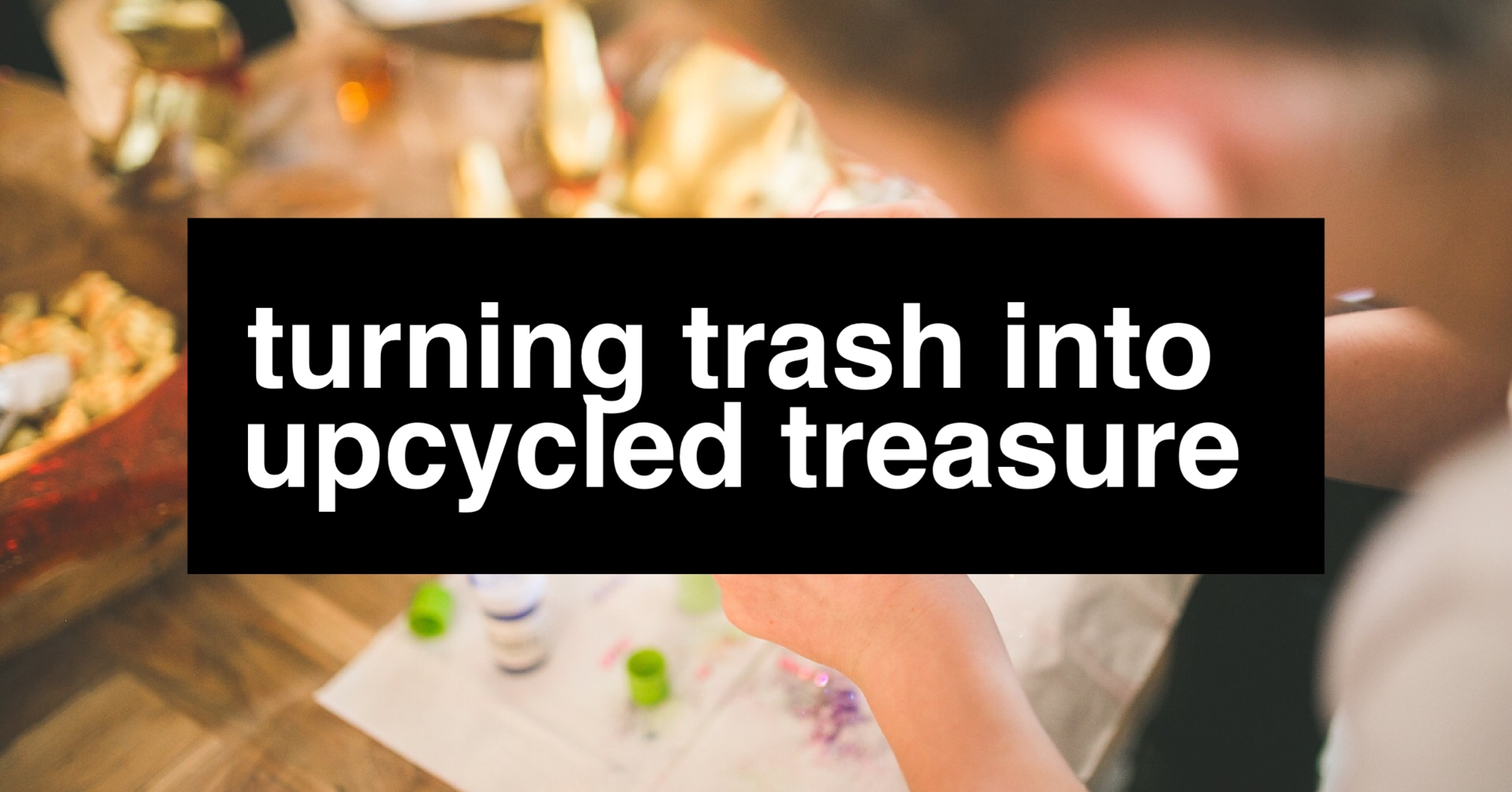 turning-trash-into-upcycled-treasure-header