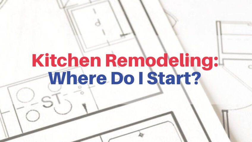 Kitchen Remodeling: Where Do I Start?